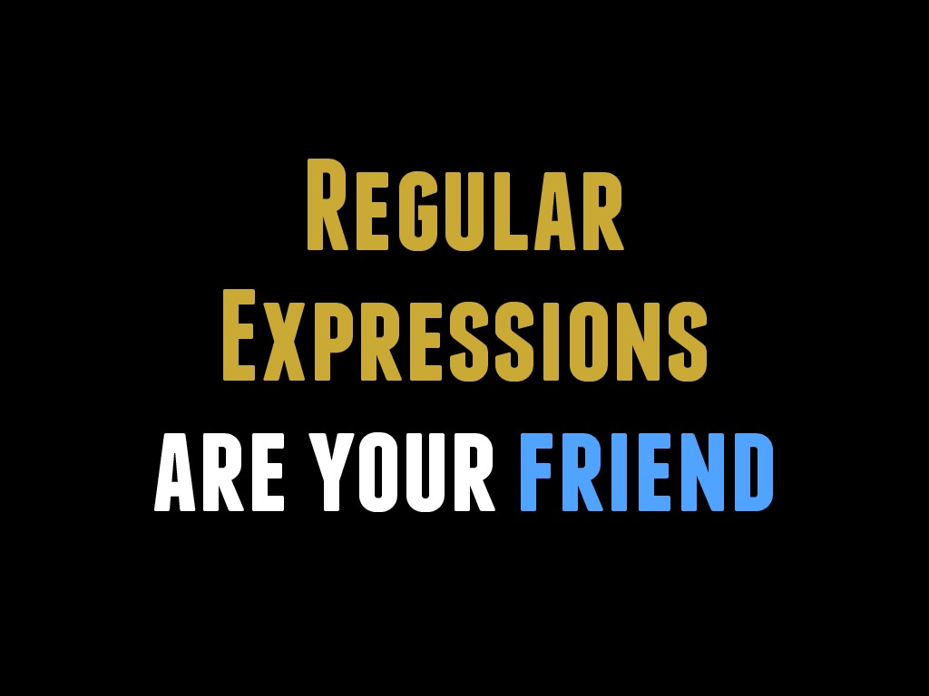 Regular Expressions Are Your Friend