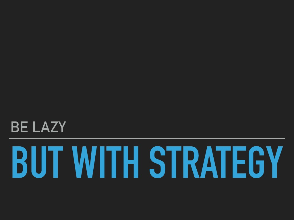 Be lazy, but with strategy