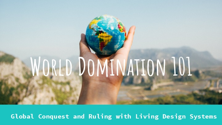 World Domination 101 -  Global Conquest and Ruling with Living Design Syste