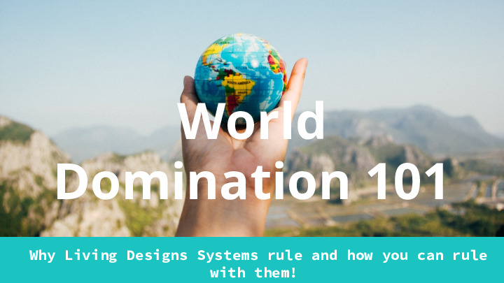 World Domination with living design systems