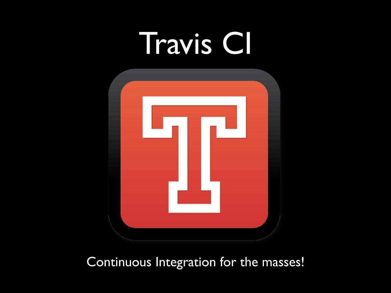 Travis CI - Continuous Integration for the masses!