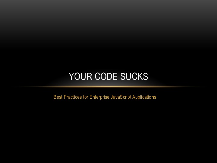 Your Code Sucks: Best Practices for Enterprise JavaScript Development