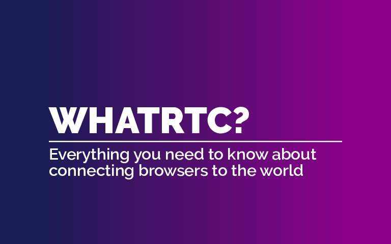 WhatRTC? Everything you need to know to connect browsers to the world. (Fro