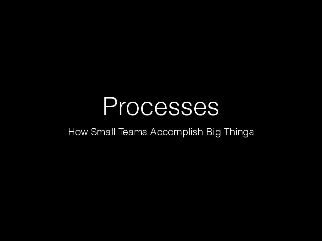 Processes - How Small Teams Accomplish Big Things
