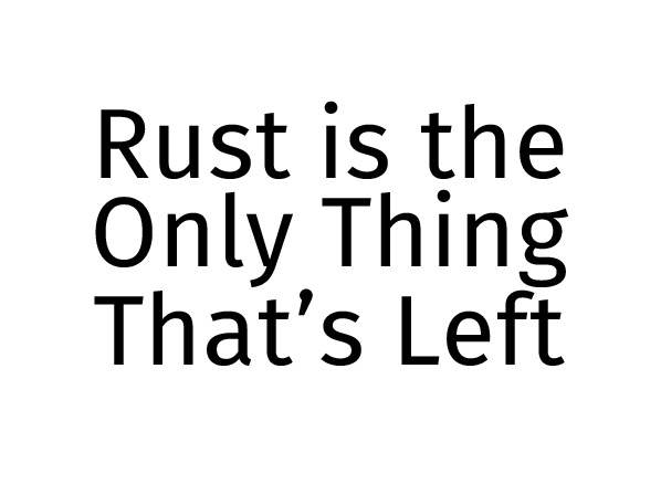 Rust is the only thing that's left