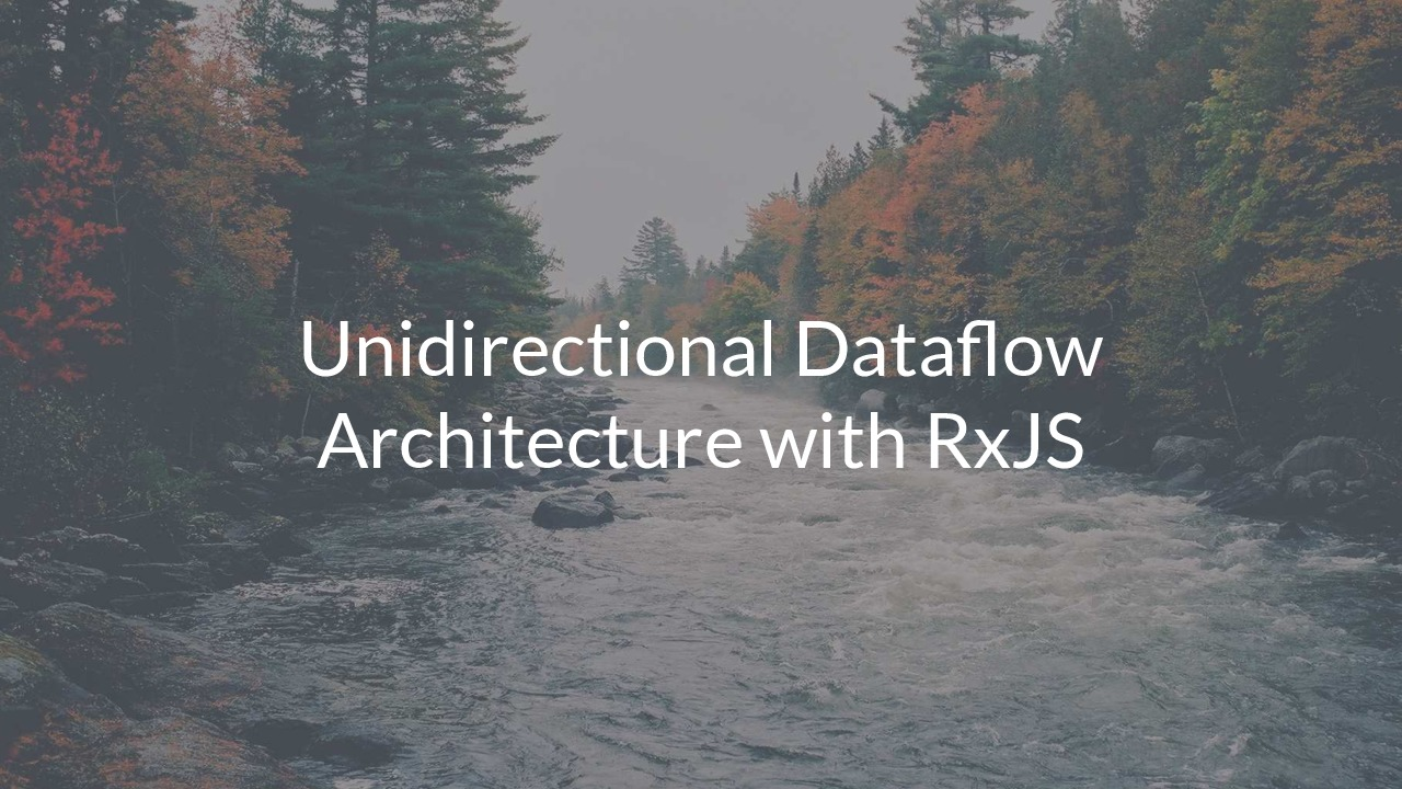 Unidirectional Dataflow Architecture with RxJS