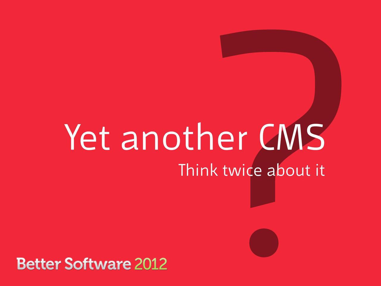 Yet another CMS? Think twice about it.
