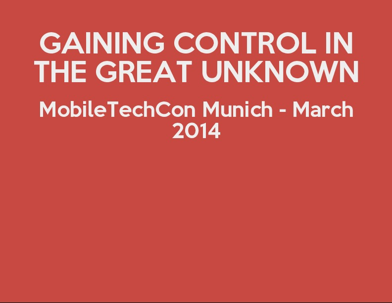 Gaining Control in the Great Unknown - MobileTechCon, March 2014