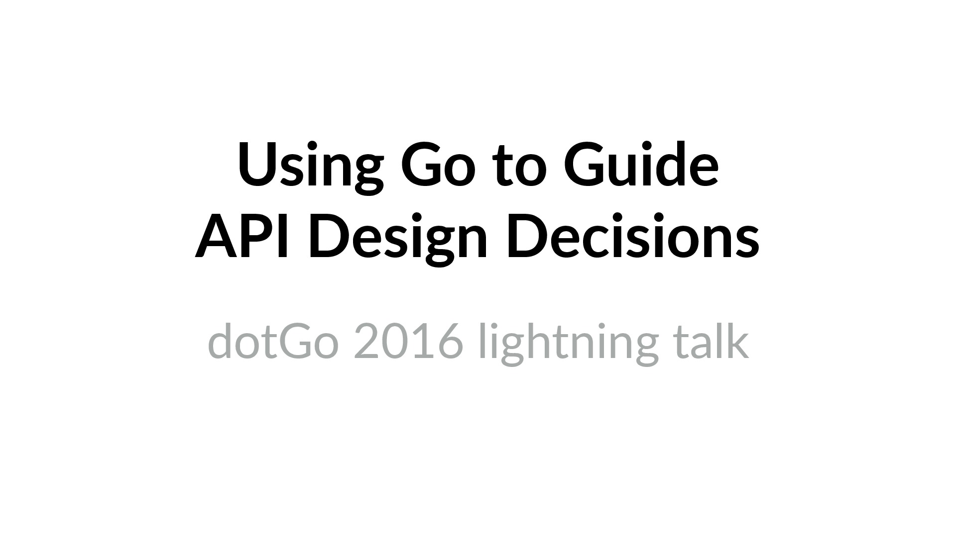 Using Go to Guide API Design Decisions (dotGo 2016)